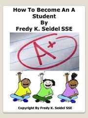 "How To Become An ""A"" Student ebook by Fredy Seidel"