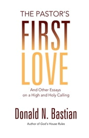 The Pastor's First Love - And Other Essays on a High and Holy Calling ebook by Donald N. Bastian