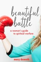 Beautiful Battle: A Woman's Guide to Spiritual Warfare ebook by Mary DeMuth