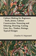 Cabinet Making for Beginners - Tools, Joints, Cabinet Construction, Veneering and Inlaying, Drawing, Cutting Lists, Etc., Timber, Fittings, Typical Designs ebook by Charles Hayward