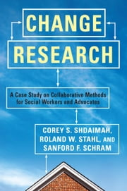 Change Research - A Case Study and Methods for Collaborative Social Workers ebook by Corey Shdaimah,Roland Stahl,Sanford Schram