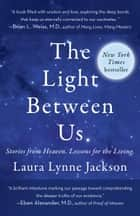 The Light Between Us - Stories from Heaven. Lessons for the Living. ebook by Laura Lynne Jackson
