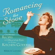 Romancing The Stove: Celebrated Recipes And Delicious Fun For Every Kitchen Goddess ebook by Margie Lapanja Andrew Smith