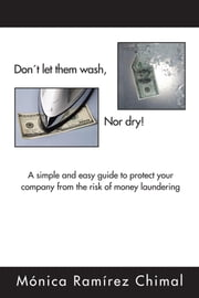 Don´t let them wash, Nor dry! - A simple and easy guide to protect your company from the risk of money laundering ebook by Mónica Ramírez Chimal