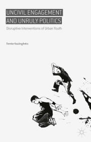 Uncivil Engagement and Unruly Politics - Disruptive Interventions of Urban Youth ebook by Femke Kaulingfreks