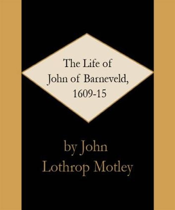 The Life Of John Of Barneveld, 1609 ebook by John Lothrop Motley