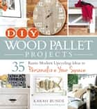 DIY Wood Pallet Projects - 35 Rustic Modern Upcycling Ideas to Personalize Your Space ebook by Karah Bunde