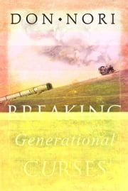 Breaking Generational Curses: Releasing God's Power in Us, Our Children, and Our Destiny ebook by Don Nori