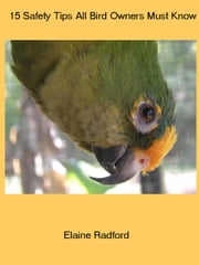 15 Safety Tips Every Bird Owner Must Know ebook by Elaine Radford