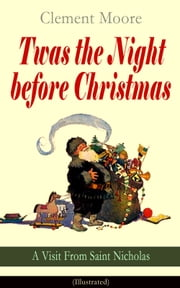 Twas the Night before Christmas - A Visit From Saint Nicholas (Illustrated) - The Original Story Behind the Santa Claus Myth (Christmas Classic) ebook by Clement Moore