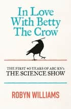 In Love With Betty The Crow - The First 40 Years Of The Science Show ebook by Robyn Williams