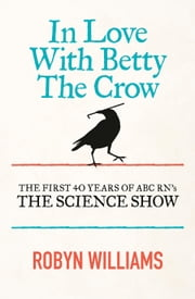 In Love with Betty the Crow: The First 40 Years of The Science Show ebook by Robyn Williams
