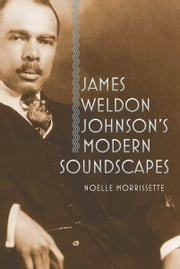 James Weldon Johnson's Modern Soundscapes ebook by Noelle Morrissette