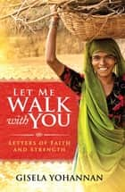 Let Me Walk with You: Letters of Faith and Strength ebook by Gisela Yohannan