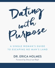 Dating with Purpose: A Single Woman's Guide to Escaping No Man's Land ebook by Dr. Erica Holmes