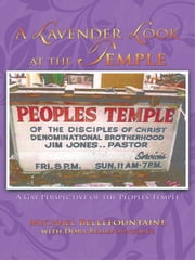 A Lavender Look at the Temple - A Gay Perspective of the Peoples Temple ebook by Michael Bellefountaine, Dora Bellefountaine