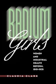 Radium Girls - Women and Industrial Health Reform, 1910-1935 ebook by Claudia Clark