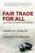 Fair Trade for All: How Trade Can Promote Development ebook by Joseph E. Stiglitz,Andrew Charlton