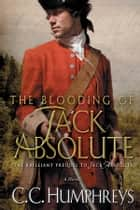 The Blooding of Jack Absolute - A Novel ebook by C.C. Humphreys