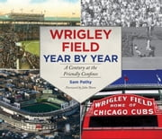 Wrigley Field Year by Year - A Century at the Friendly Confines ebook by John Thorn,Sam Pathy