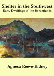 Shelter in the Southwest: Early Dwellings of the Borderlands ebook by Agnesa Reeve-Kidney