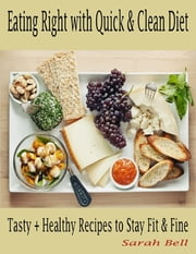 Eating Right with Quick & Clean Diet : Tasty + Healthy Recipes to Stay Fit & Fine ebook by Sarah Bell