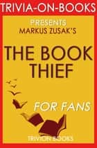 The Book Thief: A Novel by Markus Zusak (Trivia-On-Books) ebook by Trivion Books