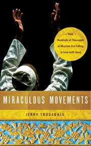 Miraculous Movements - How Hundreds of Thousands of Muslims Are Falling in Love with Jesus ebook by Jerry Trousdale