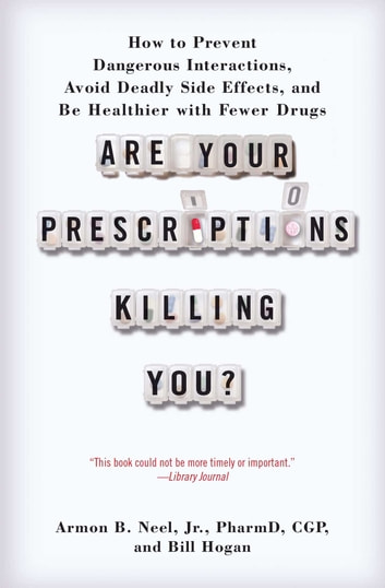 Are Your Prescriptions Killing You? - How to Prevent Dangerous Interactions, Avoid Deadly Side Effects, and Be Healthier with Fewer Drugs ebook by Armon B. Neel, Jr., PharmD.,Bill Hogan