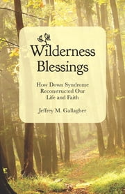 Wilderness Blessings - How Down Syndrome Reconstructed Our Life and Faith ebook by Jeffrey M. Gallagher