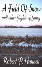 A Field of Snow and Other Flights of Fancy ebook by Robert P. Hansen