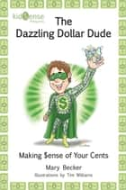 The Dazzling Dollar Dude - Making $ense of Your Cents ebook by Mary Becker