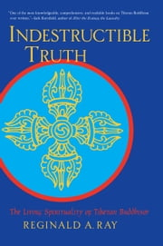 Indestructible Truth - The Living Spirituality of Tibetan Buddhism ebook by Reginald A. Ray