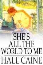 She's All the World to Me ebook by Hall Caine