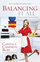 Balancing It All - My Story of Juggling Priorities and Purpose ebook by Candace Cameron Bure, Dana Wilkerson