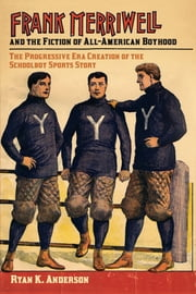 Frank Merriwell and the Fiction of All-American Boyhood - The Progressive Era Creation of the Schoolboy Sports Story ebook by Ryan K. Anderson