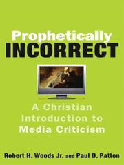 Prophetically Incorrect - A Christian Introduction to Media Criticism ebook by Robert H. Jr. Woods,Paul D. Patton,Quentin Schultze