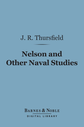 Nelson and Other Naval Studies (Barnes & Noble Digital Library) ebook by James R. Thursfield