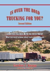 IS OVER THE ROAD TRUCKING FOR YOU? - SECOND EDITION: EARN SIX FIGURES WITH NO INVESTMENT What you need to know about truck driver schools ebook by GORDON J. KNAPP