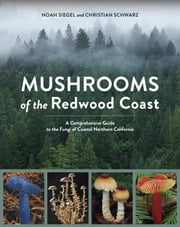 Mushrooms of the Redwood Coast - A Comprehensive Guide to the Fungi of Coastal Northern California ebook by Noah Siegel,Christian Schwarz