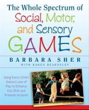 The Whole Spectrum of Social, Motor and Sensory Games - Using Every Child's Natural Love of Play to Enhance Key Skills and Promote Inclusion ebook by Barbara Sher