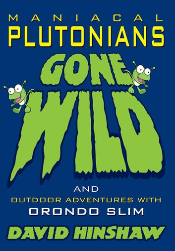 Maniacal Plutonians Gone Wild - and Outdoor Adventures with Orondo Slim ebook by David Hinshaw
