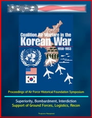 Coalition Air Warfare in the Korean War 1950-1953: Proceedings of Air Force Historical Foundation Symposium - Air Superiority, Bombardment, Interdiction, Support of Ground Forces, Logistics, Recon ebook by Progressive Management