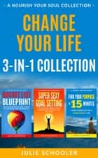 Change Your Life 3-in-1 Collection (Boxset) - Bucket List Blueprint, Super Sexy Goal Setting, Find Your Purpose in 15 Minutes ebook by Julie Schooler