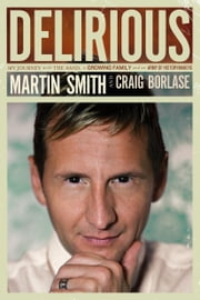 Delirious - My Journey with the Band, a Growing Family, and an Army of Historymakers ebook by Martin Smith,Craig Borlase