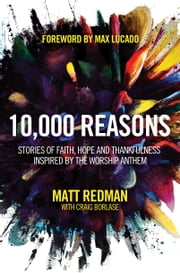 10,000 Reasons - Stories of Faith, Hope, and Thankfulness Inspired by the Worship Anthem ebook by Matt Redman,Craig Borlase,Max Lucado