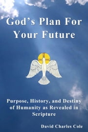 God's Plan For Your Future: Purpose, History and Destiny of Humanity as Revealed in Scripture ebook by David Cole