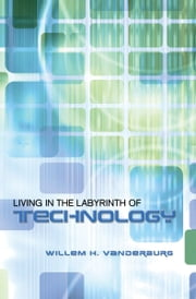 Living in the Labyrinth of Technology ebook by Willem H. Vanderburg