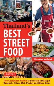 Thailand's Best Street Food - The Complete Guide to Streetside Dining in Bangkok, Chiang Mai, Phuket and Other Areas ebook by Chawadee Nualkhair