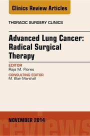 Advanced Lung Cancer: Radical Surgical Therapy, An Issue of Thoracic Surgery Clinics, ebook by Raja Flores